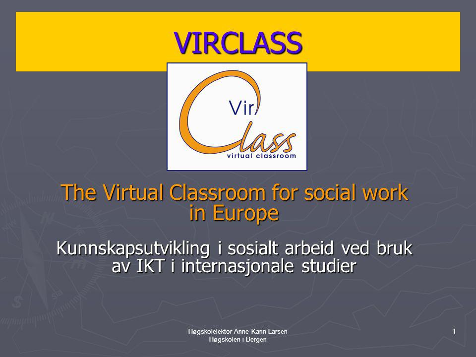 Høgskolelektor Anne Karin Larsen Høgskolen i Bergen 1 VIRCLASS The Virtual Classroom for social work in Europe Kunnskapsutvikling i sosialt arbeid ved bruk av IKT i internasjonale studier