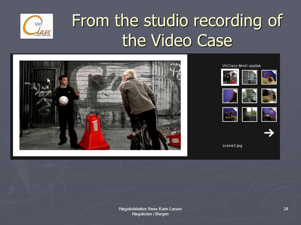 Høgskolelektor Anne Karin Larsen Høgskolen i Bergen 24 From the studio recording of the Video Case