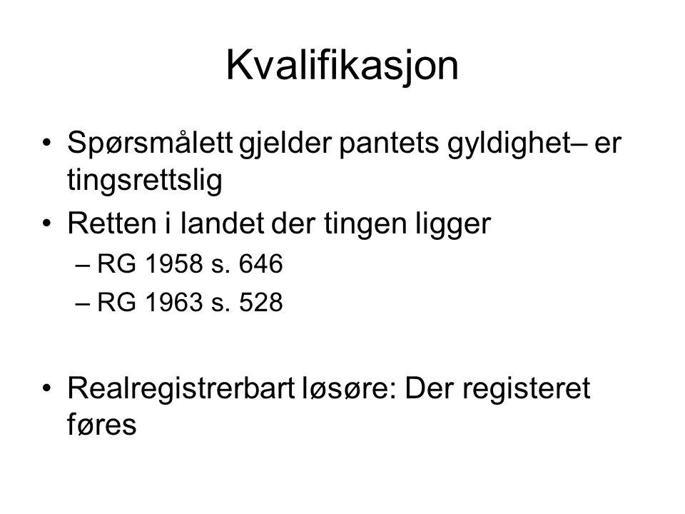 Kvalifikasjon Spørsmålett gjelder pantets gyldighet– er tingsrettslig Retten i landet der tingen ligger –RG 1958 s. 646 –RG 1963 s. 528 Realregistrerb