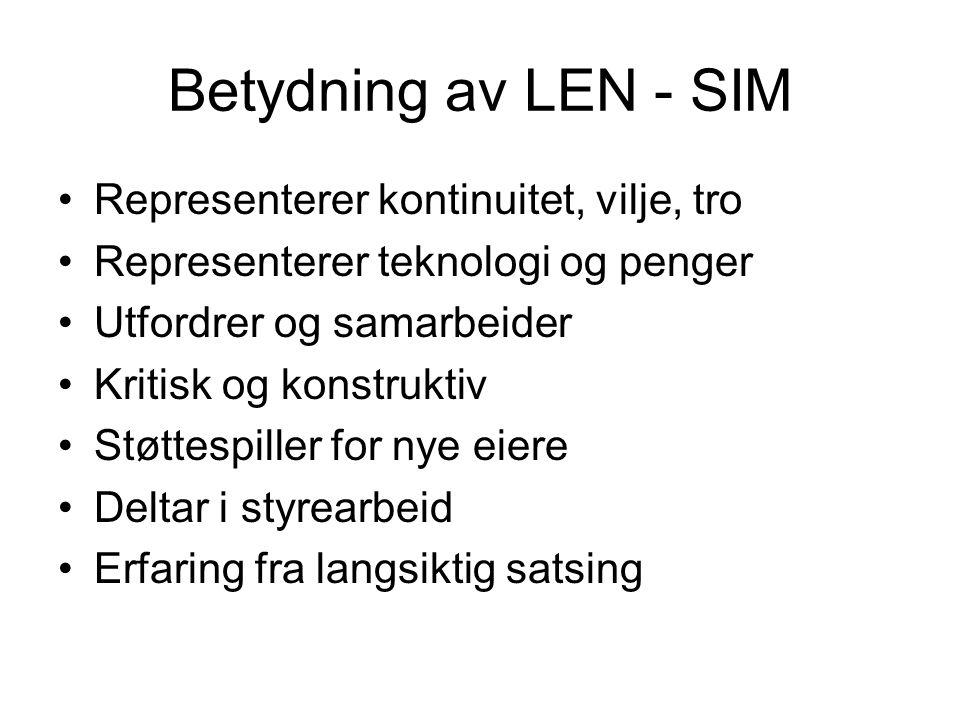 Betydning av LEN - SIM Representerer kontinuitet, vilje, tro Representerer teknologi og penger Utfordrer og samarbeider Kritisk og konstruktiv Støttespiller for nye eiere Deltar i styrearbeid Erfaring fra langsiktig satsing
