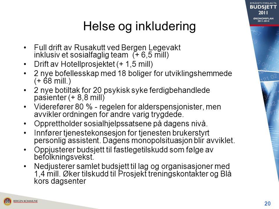 Helse og inkludering Full drift av Rusakutt ved Bergen Legevakt inklusiv et sosialfaglig team (+ 6,5 mill) Drift av Hotellprosjektet (+ 1,5 mill) 2 nye bofellesskap med 18 boliger for utviklingshemmede (+ 68 mill.) 2 nye botiltak for 20 psykisk syke ferdigbehandlede pasienter (+ 8,8 mill) Viderefører 80 % - regelen for alderspensjonister, men avvikler ordningen for andre varig trygdede.