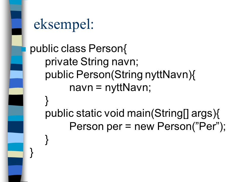 eksempel: n public class Person{ private String navn; public Person(String nyttNavn){ navn = nyttNavn; } public static void main(String[] args){ Person per = new Person( Per ); } }