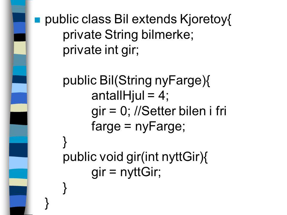 n public class Bil extends Kjoretoy{ private String bilmerke; private int gir; public Bil(String nyFarge){ antallHjul = 4; gir = 0; //Setter bilen i fri farge = nyFarge; } public void gir(int nyttGir){ gir = nyttGir; } }