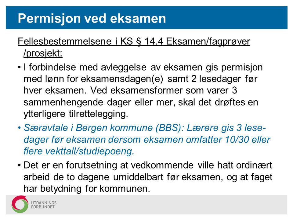 Permisjon ved eksamen Fellesbestemmelsene i KS § 14.4 Eksamen/fagprøver /prosjekt: I forbindelse med avleggelse av eksamen gis permisjon med lønn for