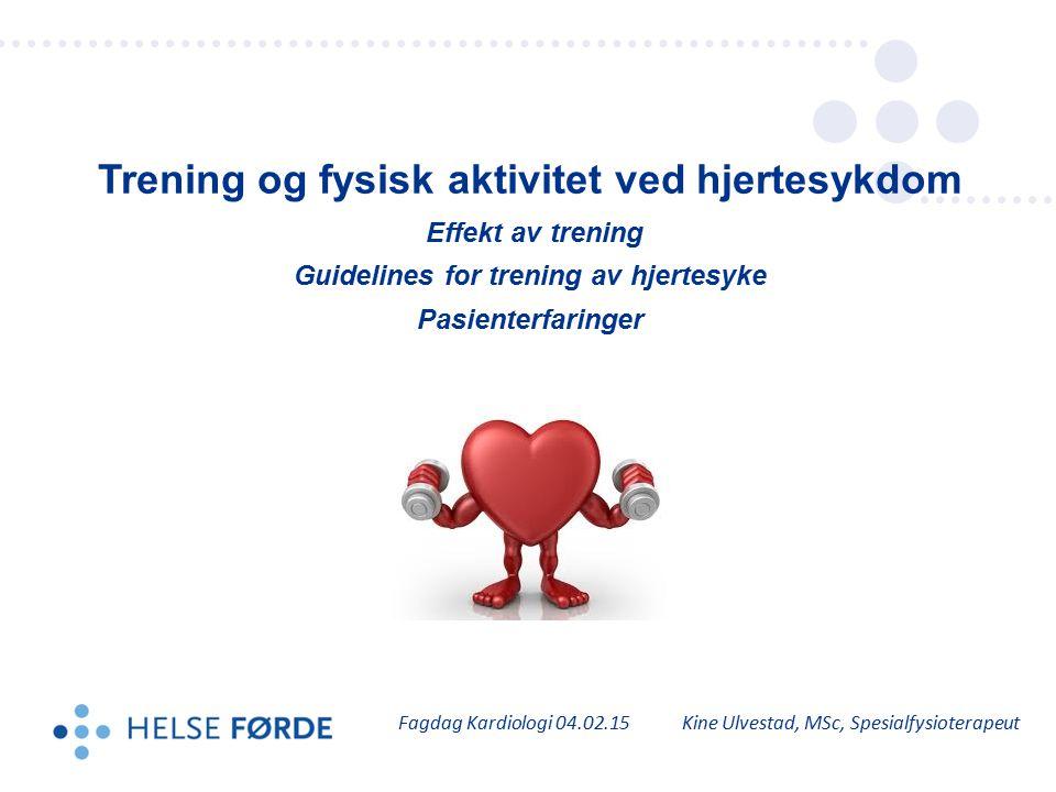 Trening og fysisk aktivitet ved hjertesykdom Effekt av trening Guidelines for trening av hjertesyke Pasienterfaringer Fagdag Kardiologi 04.02.15 Kine
