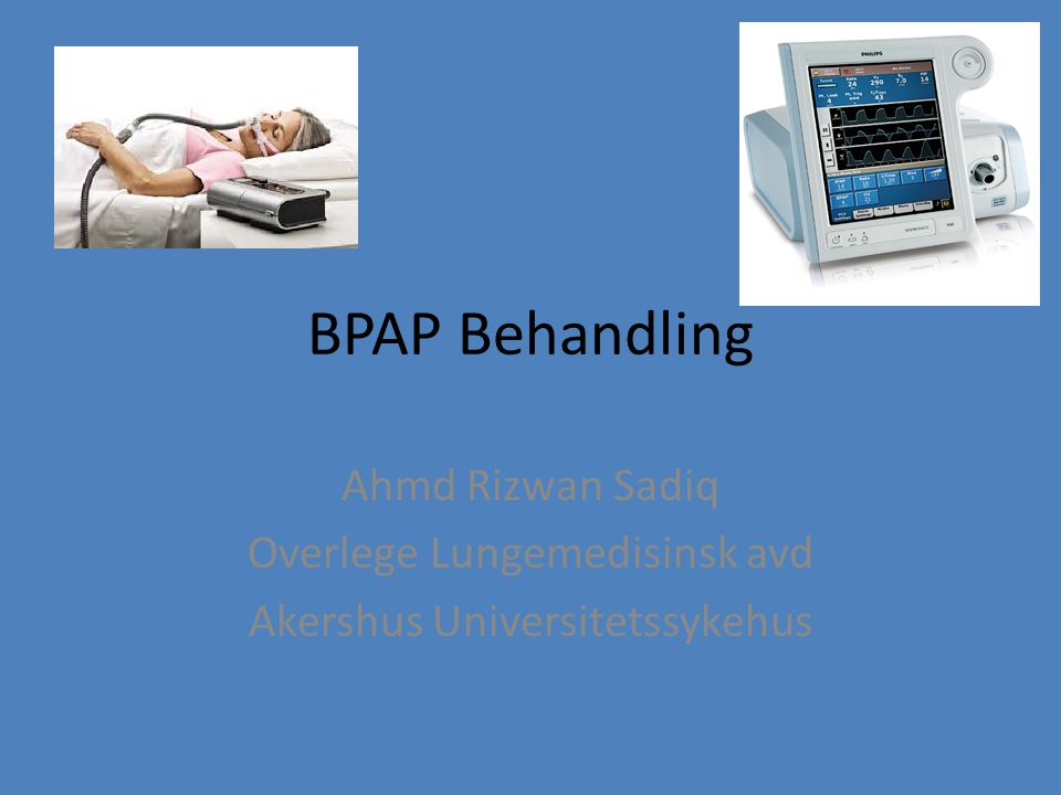 BPAP Behandling Ahmd Rizwan Sadiq Overlege Lungemedisinsk avd Akershus Universitetssykehus