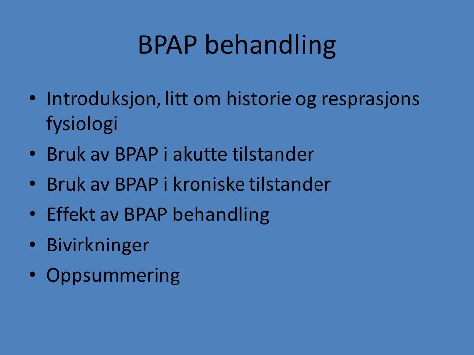 BPAP behandling Introduksjon, litt om historie og resprasjons fysiologi Bruk av BPAP i akutte tilstander Bruk av BPAP i kroniske tilstander Effekt av
