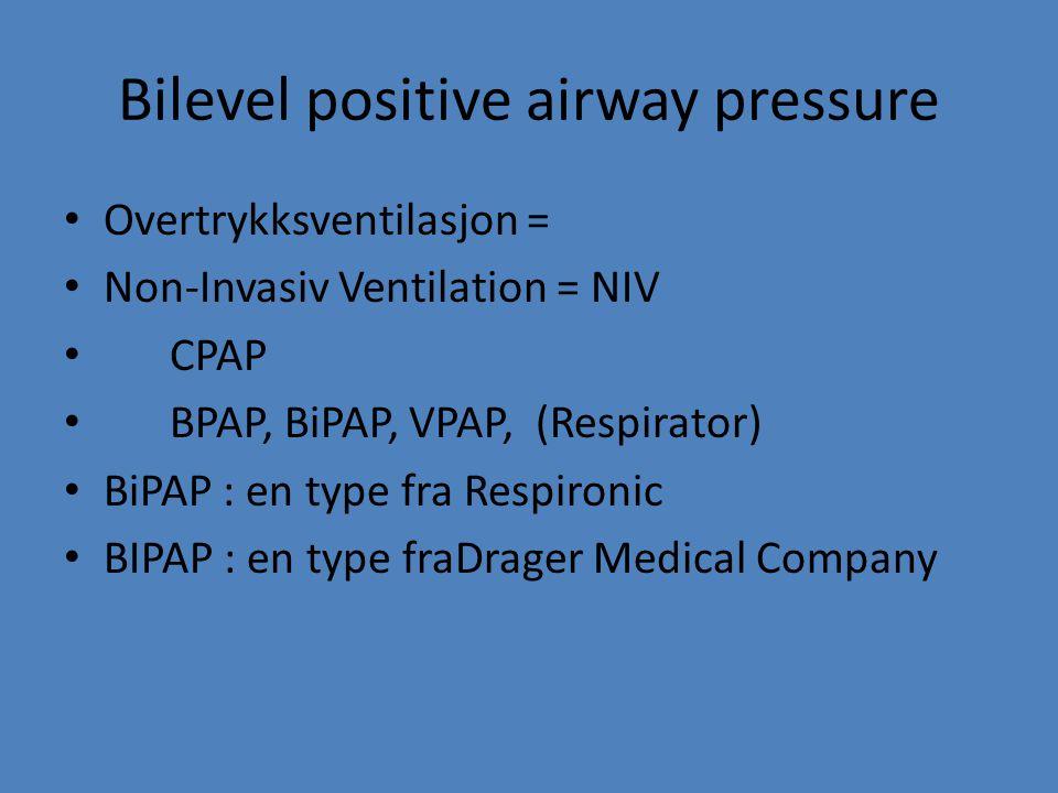Bilevel positive airway pressure Overtrykksventilasjon = Non-Invasiv Ventilation = NIV CPAP BPAP, BiPAP, VPAP, (Respirator) BiPAP : en type fra Respir