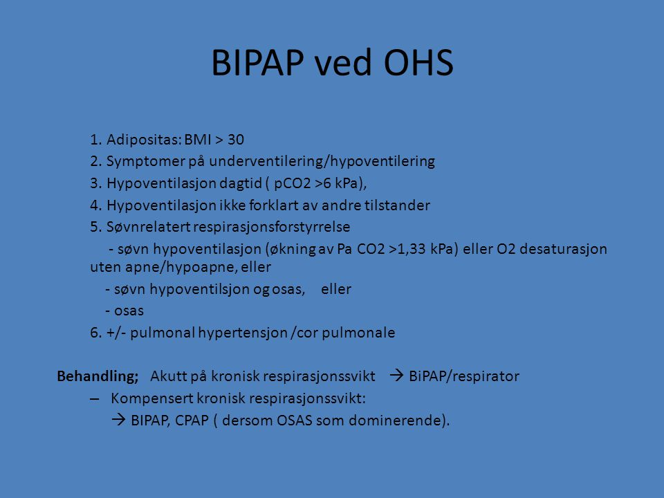 BIPAP ved OHS 1. Adipositas: BMI > 30 2. Symptomer på underventilering/hypoventilering 3. Hypoventilasjon dagtid ( pCO2 >6 kPa), 4. Hypoventilasjon ik