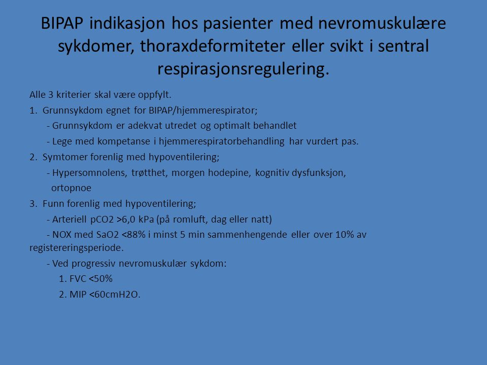 BIPAP indikasjon hos pasienter med nevromuskulære sykdomer, thoraxdeformiteter eller svikt i sentral respirasjonsregulering. Alle 3 kriterier skal vær