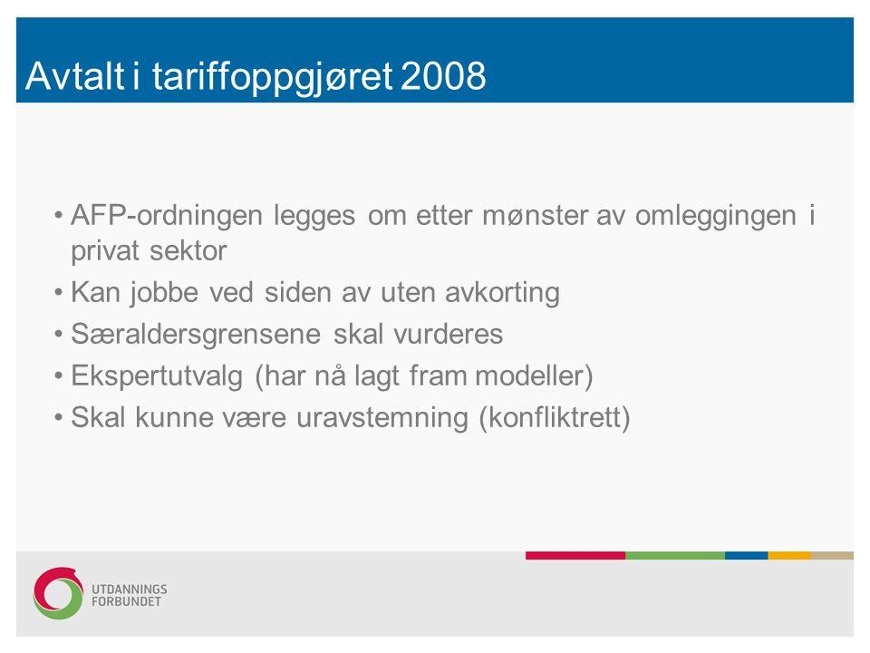 Avtalt i tariffoppgjøret 2008 AFP-ordningen legges om etter mønster av omleggingen i privat sektor Kan jobbe ved siden av uten avkorting Særaldersgrensene skal vurderes Ekspertutvalg (har nå lagt fram modeller) Skal kunne være uravstemning (konfliktrett)