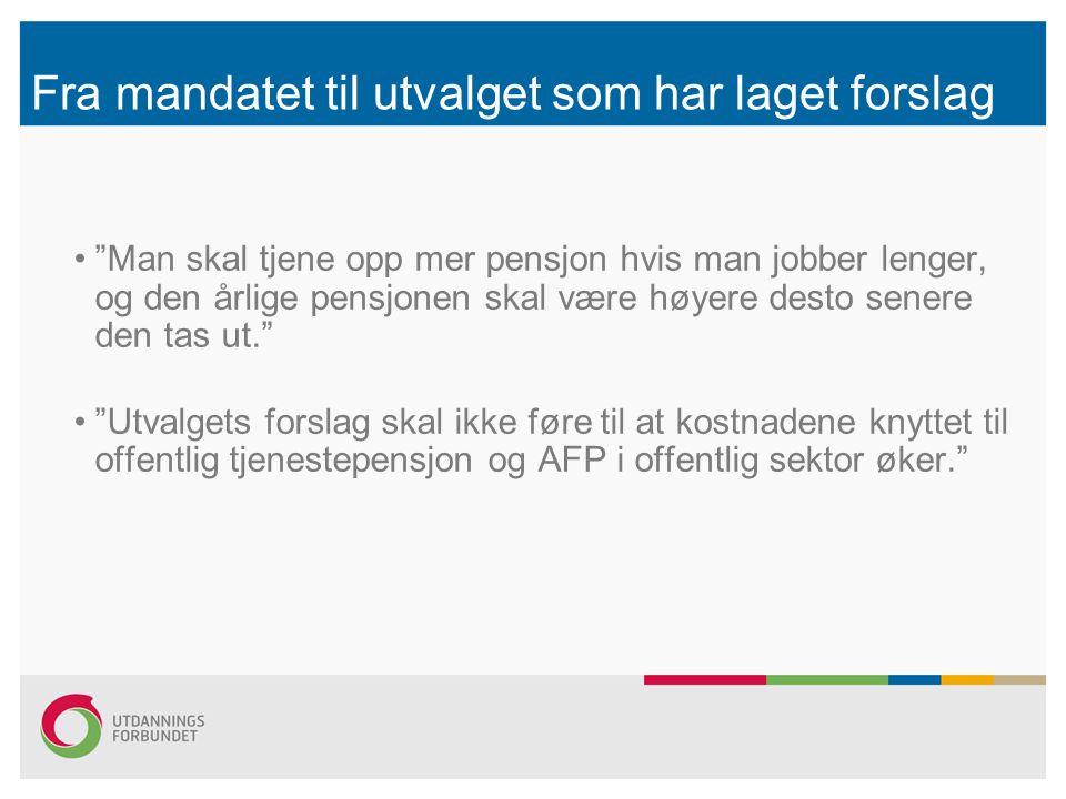Fra mandatet til utvalget som har laget forslag Man skal tjene opp mer pensjon hvis man jobber lenger, og den årlige pensjonen skal være høyere desto senere den tas ut. Utvalgets forslag skal ikke føre til at kostnadene knyttet til offentlig tjenestepensjon og AFP i offentlig sektor øker.