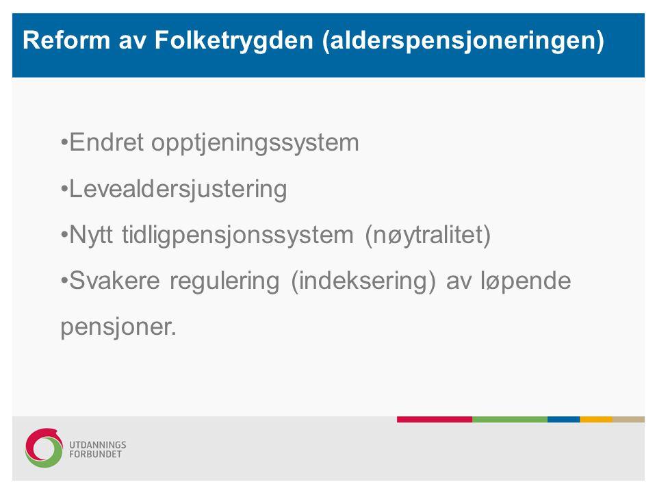 Reform av Folketrygden (alderspensjoneringen) Endret opptjeningssystem Levealdersjustering Nytt tidligpensjonssystem (nøytralitet) Svakere regulering (indeksering) av løpende pensjoner.
