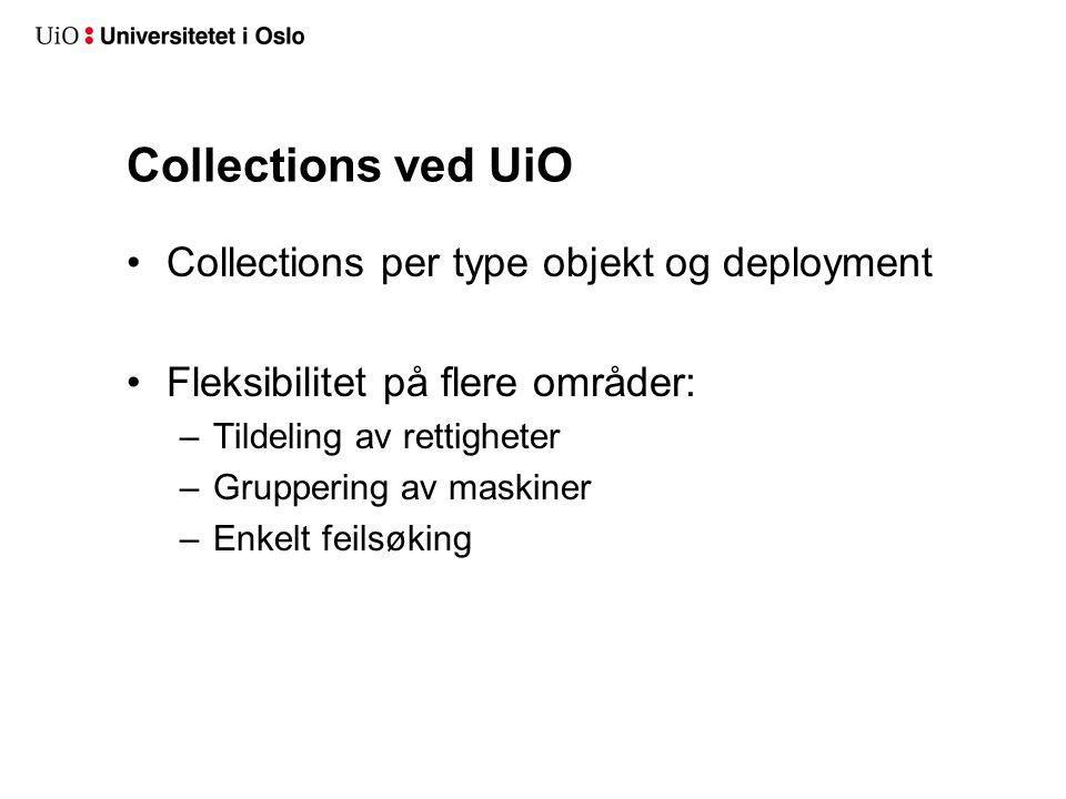 Collections ved UiO Collections per type objekt og deployment Fleksibilitet på flere områder: –Tildeling av rettigheter –Gruppering av maskiner –Enkelt feilsøking