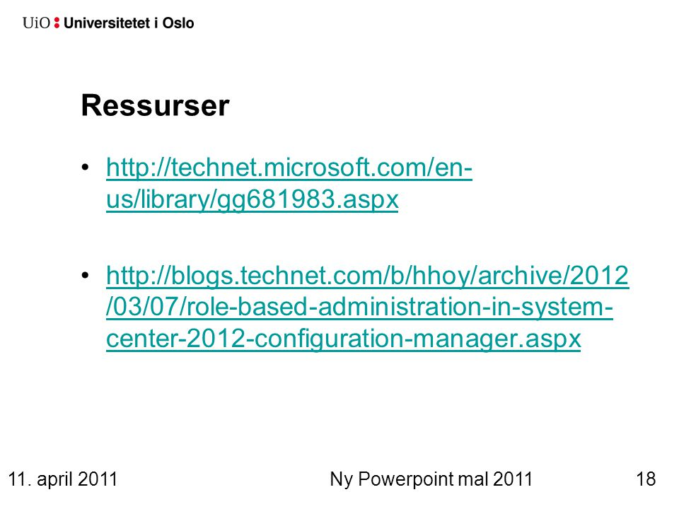Ressurser http://technet.microsoft.com/en- us/library/gg681983.aspxhttp://technet.microsoft.com/en- us/library/gg681983.aspx http://blogs.technet.com/b/hhoy/archive/2012 /03/07/role-based-administration-in-system- center-2012-configuration-manager.aspxhttp://blogs.technet.com/b/hhoy/archive/2012 /03/07/role-based-administration-in-system- center-2012-configuration-manager.aspx 11.