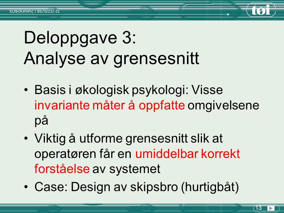 13 Deloppgave 3: Analyse av grensesnitt Basis i økologisk psykologi: Visse invariante måter å oppfatte omgivelsene på Viktig å utforme grensesnitt slik at operatøren får en umiddelbar korrekt forståelse av systemet Case: Design av skipsbro (hurtigbåt)