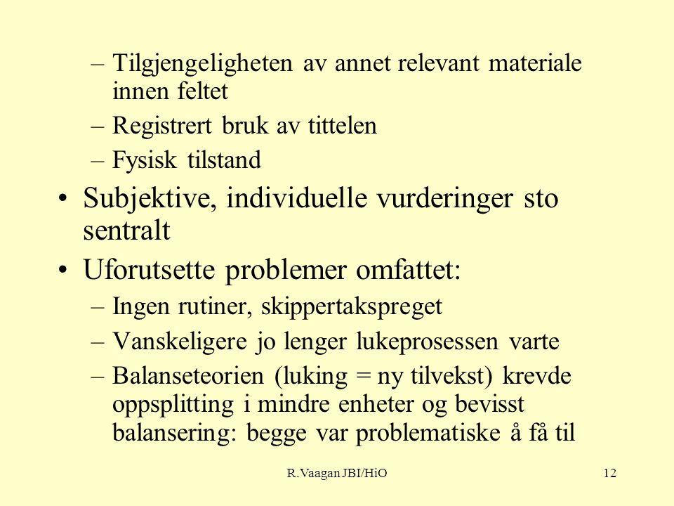 R.Vaagan JBI/HiO12 –Tilgjengeligheten av annet relevant materiale innen feltet –Registrert bruk av tittelen –Fysisk tilstand Subjektive, individuelle vurderinger sto sentralt Uforutsette problemer omfattet: –Ingen rutiner, skippertakspreget –Vanskeligere jo lenger lukeprosessen varte –Balanseteorien (luking = ny tilvekst) krevde oppsplitting i mindre enheter og bevisst balansering: begge var problematiske å få til