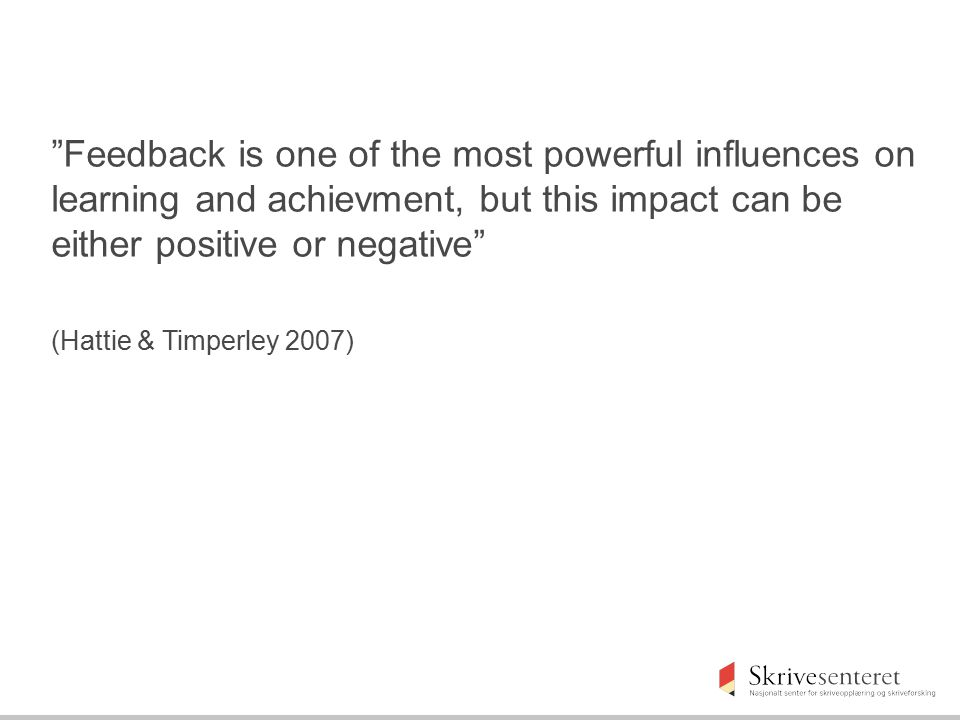 """""""Feedback is one of the most powerful influences on learning and achievment, but this impact can be either positive or negative"""" (Hattie & Timperley 2"""