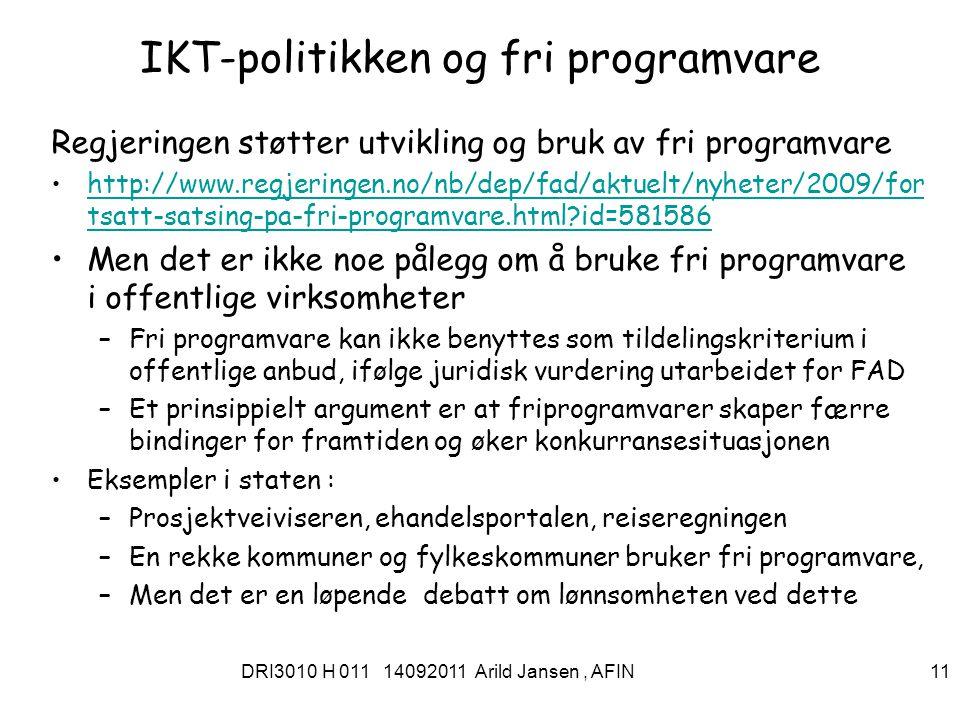 DRI3010 H 011 14092011 Arild Jansen, AFIN 11 IKT-politikken og fri programvare Regjeringen støtter utvikling og bruk av fri programvare http://www.regjeringen.no/nb/dep/fad/aktuelt/nyheter/2009/for tsatt-satsing-pa-fri-programvare.html id=581586http://www.regjeringen.no/nb/dep/fad/aktuelt/nyheter/2009/for tsatt-satsing-pa-fri-programvare.html id=581586 Men det er ikke noe pålegg om å bruke fri programvare i offentlige virksomheter –Fri programvare kan ikke benyttes som tildelingskriterium i offentlige anbud, ifølge juridisk vurdering utarbeidet for FAD –Et prinsippielt argument er at friprogramvarer skaper færre bindinger for framtiden og øker konkurransesituasjonen Eksempler i staten : –Prosjektveiviseren, ehandelsportalen, reiseregningen –En rekke kommuner og fylkeskommuner bruker fri programvare, –Men det er en løpende debatt om lønnsomheten ved dette