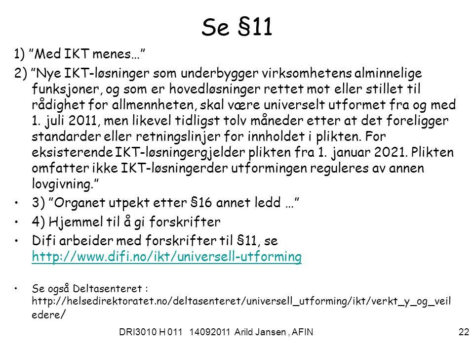 DRI3010 H 011 14092011 Arild Jansen, AFIN 22 Se §11 1) Med IKT menes… 2) Nye IKT-løsninger som underbygger virksomhetens alminnelige funksjoner, og som er hovedløsninger rettet mot eller stillet til rådighet for allmennheten, skal være universelt utformet fra og med 1.