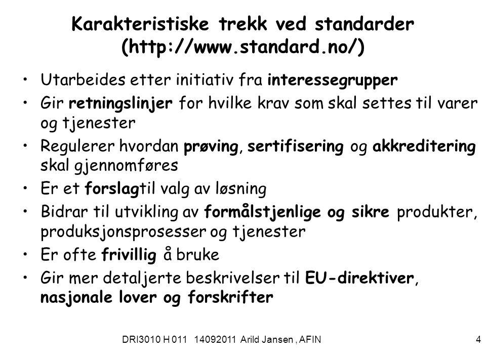 DRI3010 H 011 14092011 Arild Jansen, AFIN 4 Karakteristiske trekk ved standarder (http://www.standard.no/) Utarbeides etter initiativ fra interessegrupper Gir retningslinjer for hvilke krav som skal settes til varer og tjenester Regulerer hvordan prøving, sertifisering og akkreditering skal gjennomføres Er et forslagtil valg av løsning Bidrar til utvikling av formålstjenlige og sikre produkter, produksjonsprosesser og tjenester Er ofte frivillig å bruke Gir mer detaljerte beskrivelser til EU-direktiver, nasjonale lover og forskrifter