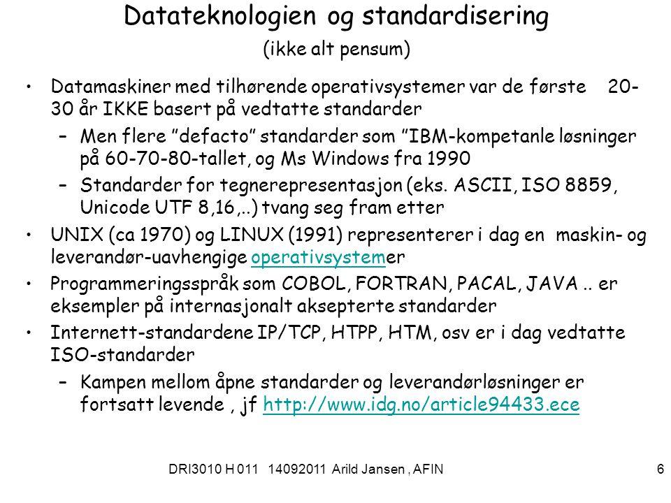 DRI3010 H 011 14092011 Arild Jansen, AFIN 6 Datateknologien og standardisering (ikke alt pensum) Datamaskiner med tilhørende operativsystemer var de første 20- 30 år IKKE basert på vedtatte standarder –Men flere defacto standarder som IBM-kompetanle løsninger på 60-70-80-tallet, og Ms Windows fra 1990 –Standarder for tegnerepresentasjon (eks.