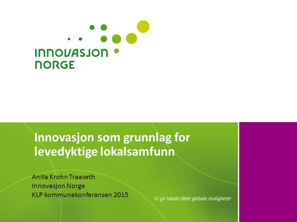 Innovasjon som grunnlag for levedyktige lokalsamfunn Anita Krohn Traaseth Innovasjon Norge KLP kommunekonferansen 2015
