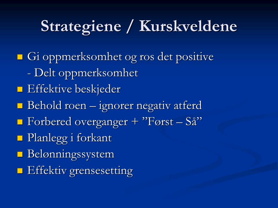 Strategiene / Kurskveldene Gi oppmerksomhet og ros det positive Gi oppmerksomhet og ros det positive - Delt oppmerksomhet Effektive beskjeder Effektiv