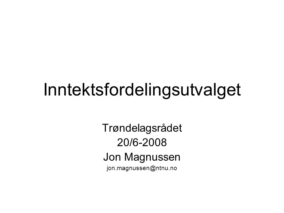 Inntektsfordelingsutvalget Trøndelagsrådet 20/6-2008 Jon Magnussen jon.magnussen@ntnu.no