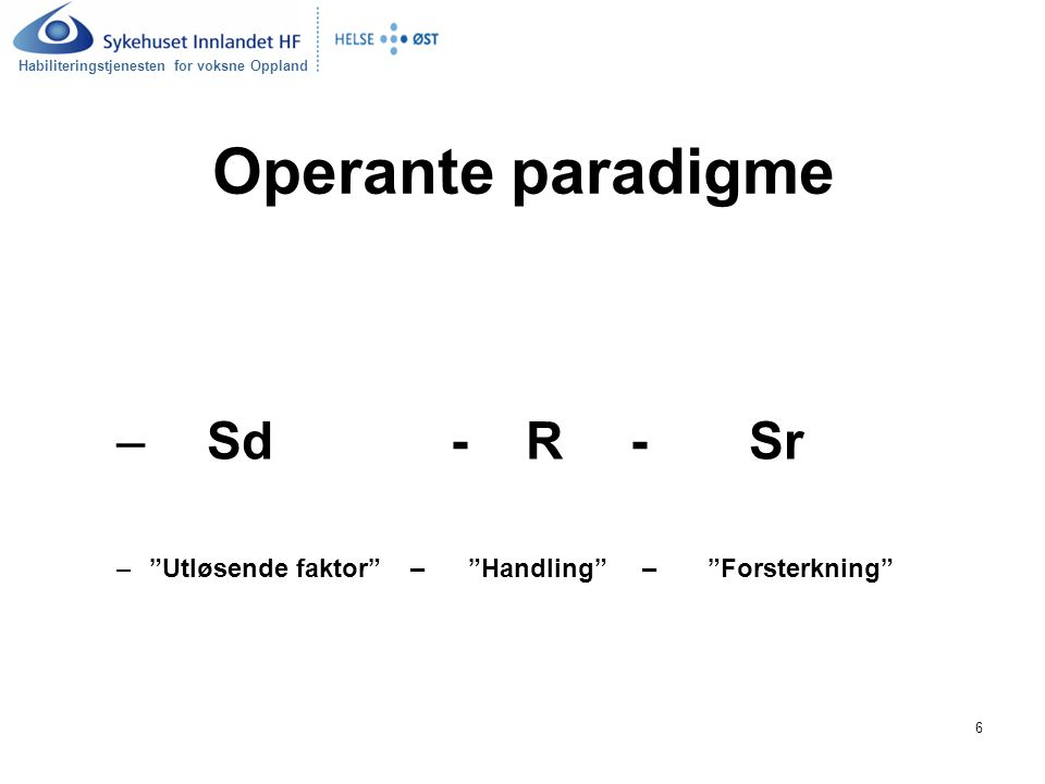 Habiliteringstjenesten for voksne Oppland 6 Operante paradigme – Sd - R - Sr – Utløsende faktor – Handling – Forsterkning