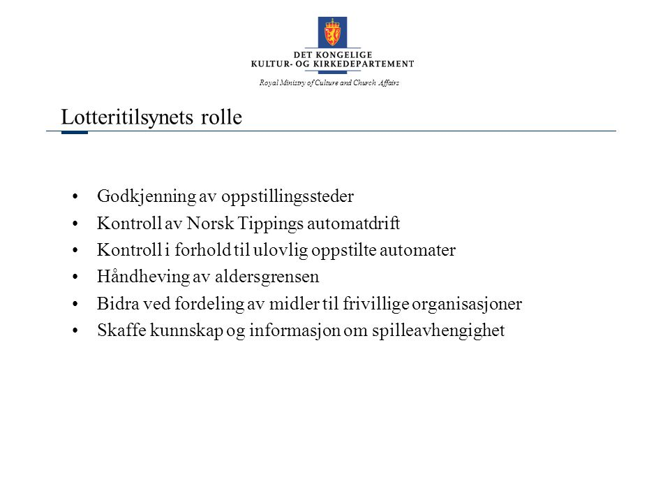 Royal Ministry of Culture and Church Affairs Lotteritilsynets rolle Godkjenning av oppstillingssteder Kontroll av Norsk Tippings automatdrift Kontroll