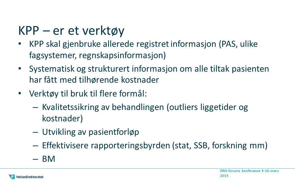 KPP – er et verktøy KPP skal gjenbruke allerede registret informasjon (PAS, ulike fagsystemer, regnskapsinformasjon) Systematisk og strukturert informasjon om alle tiltak pasienten har fått med tilhørende kostnader Verktøy til bruk til flere formål: – Kvalitetssikring av behandlingen (outliers liggetider og kostnader) – Utvikling av pasientforløp – Effektivisere rapporteringsbyrden (stat, SSB, forskning mm) – BM DRG-forums konferanse 9-10.mars 2015