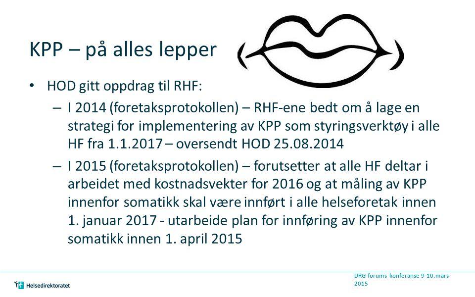 KPP – på alles lepper HOD gitt oppdrag til RHF: – I 2014 (foretaksprotokollen) – RHF-ene bedt om å lage en strategi for implementering av KPP som styringsverktøy i alle HF fra 1.1.2017 – oversendt HOD 25.08.2014 – I 2015 (foretaksprotokollen) – forutsetter at alle HF deltar i arbeidet med kostnadsvekter for 2016 og at måling av KPP innenfor somatikk skal være innført i alle helseforetak innen 1.