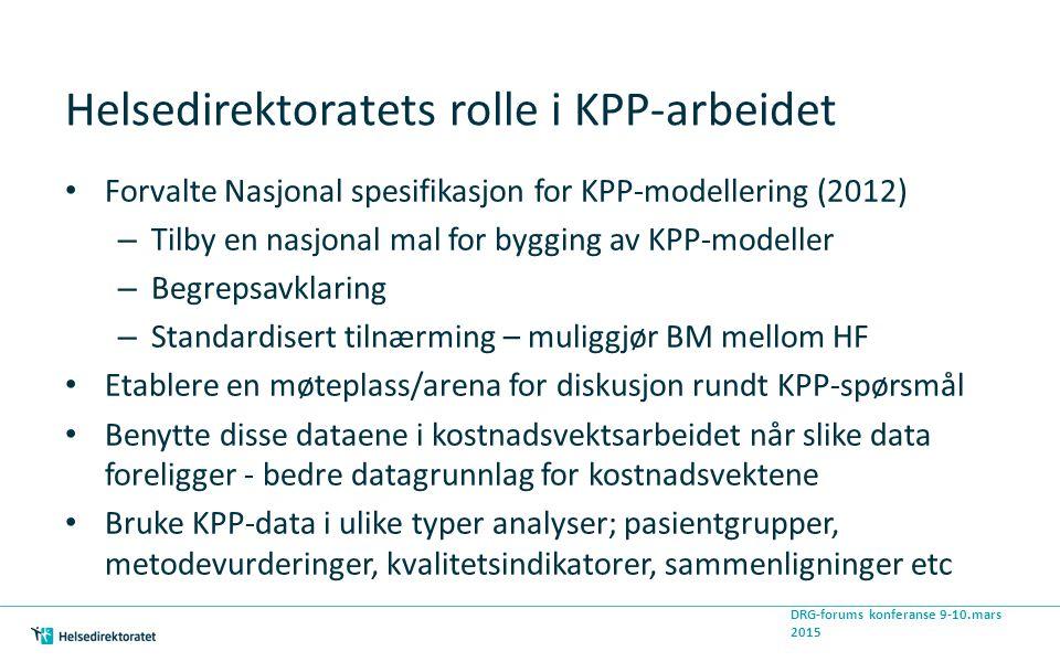 Helsedirektoratets rolle i KPP-arbeidet Forvalte Nasjonal spesifikasjon for KPP-modellering (2012) – Tilby en nasjonal mal for bygging av KPP-modeller – Begrepsavklaring – Standardisert tilnærming – muliggjør BM mellom HF Etablere en møteplass/arena for diskusjon rundt KPP-spørsmål Benytte disse dataene i kostnadsvektsarbeidet når slike data foreligger - bedre datagrunnlag for kostnadsvektene Bruke KPP-data i ulike typer analyser; pasientgrupper, metodevurderinger, kvalitetsindikatorer, sammenligninger etc DRG-forums konferanse 9-10.mars 2015