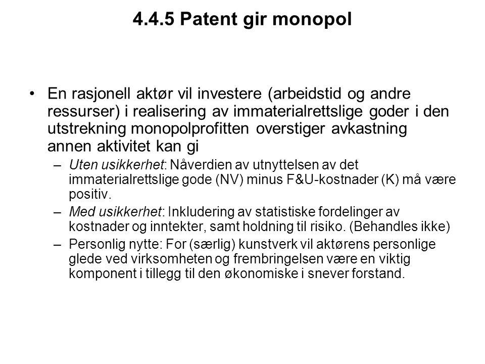 4.4.5 Patent gir monopol En rasjonell aktør vil investere (arbeidstid og andre ressurser) i realisering av immaterialrettslige goder i den utstrekning monopolprofitten overstiger avkastning annen aktivitet kan gi –Uten usikkerhet: Nåverdien av utnyttelsen av det immaterialrettslige gode (NV) minus F&U-kostnader (K) må være positiv.