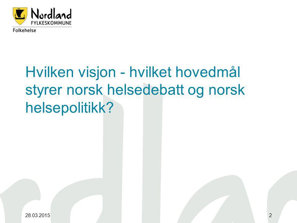 28.03.20152 Hvilken visjon - hvilket hovedmål styrer norsk helsedebatt og norsk helsepolitikk?