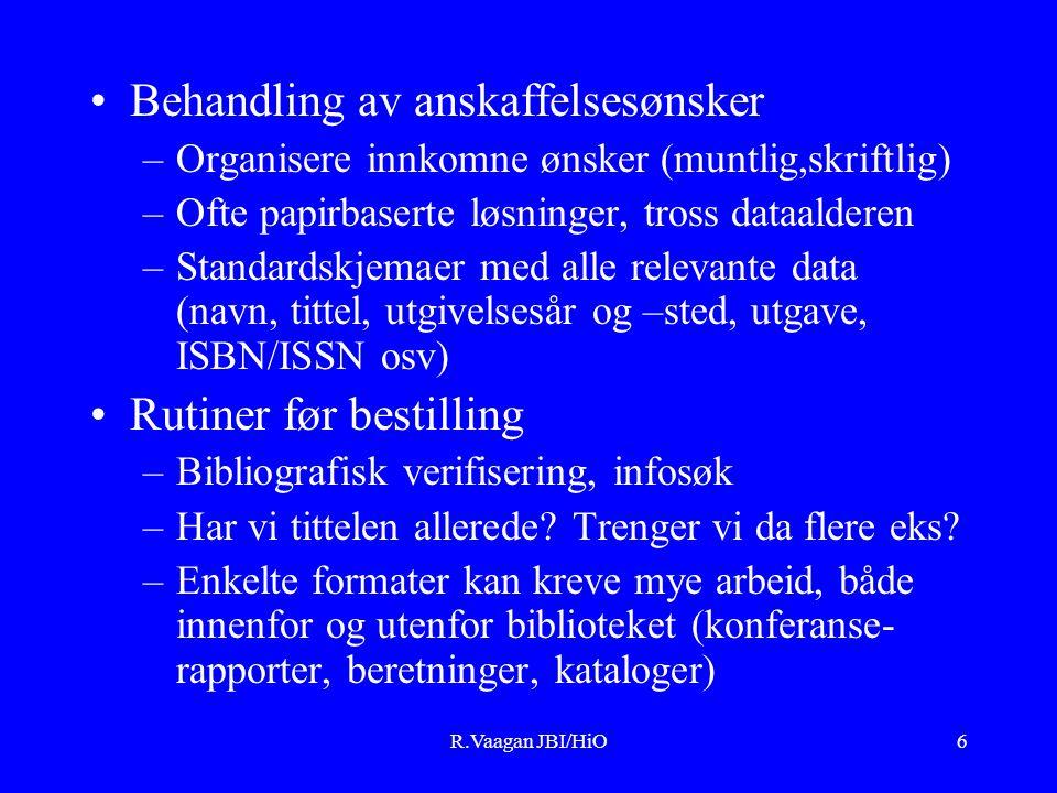 R.Vaagan JBI/HiO6 Behandling av anskaffelsesønsker –Organisere innkomne ønsker (muntlig,skriftlig) –Ofte papirbaserte løsninger, tross dataalderen –Standardskjemaer med alle relevante data (navn, tittel, utgivelsesår og –sted, utgave, ISBN/ISSN osv) Rutiner før bestilling –Bibliografisk verifisering, infosøk –Har vi tittelen allerede.