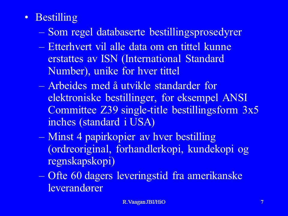 R.Vaagan JBI/HiO7 Bestilling –Som regel databaserte bestillingsprosedyrer –Etterhvert vil alle data om en tittel kunne erstattes av ISN (International Standard Number), unike for hver tittel –Arbeides med å utvikle standarder for elektroniske bestillinger, for eksempel ANSI Committee Z39 single-title bestillingsform 3x5 inches (standard i USA) –Minst 4 papirkopier av hver bestilling (ordreoriginal, forhandlerkopi, kundekopi og regnskapskopi) –Ofte 60 dagers leveringstid fra amerikanske leverandører