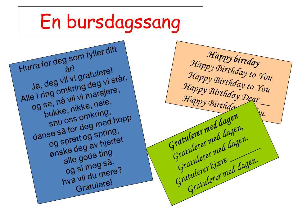 En bursdagssang Hurra for deg som fyller ditt år! Ja, deg vil vi gratulere! Alle i ring omkring deg vi står, og se, nå vil vi marsjere, bukke, nikke,