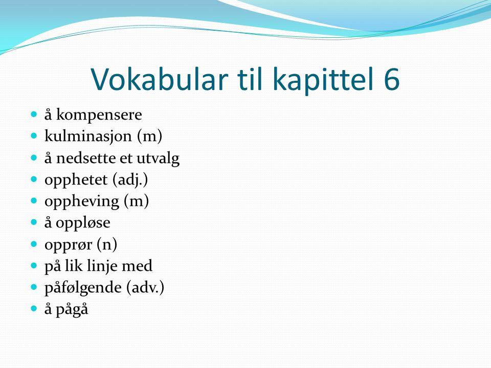 Vokabular til kapittel 6 å kompensere kulminasjon (m) å nedsette et utvalg opphetet (adj.) oppheving (m) å oppløse opprør (n) på lik linje med påfølgende (adv.) å pågå