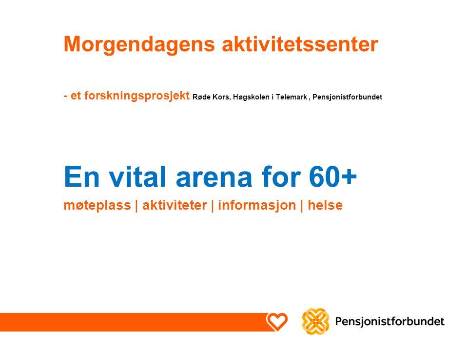 Morgendagens aktivitetssenter - et forskningsprosjekt Røde Kors, Høgskolen i Telemark, Pensjonistforbundet En vital arena for 60+ møteplass   aktiviteter   informasjon   helse