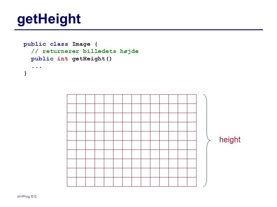 dIntProg, E12 getHeight public class Image { // returnerer billedets højde public int getHeight()...