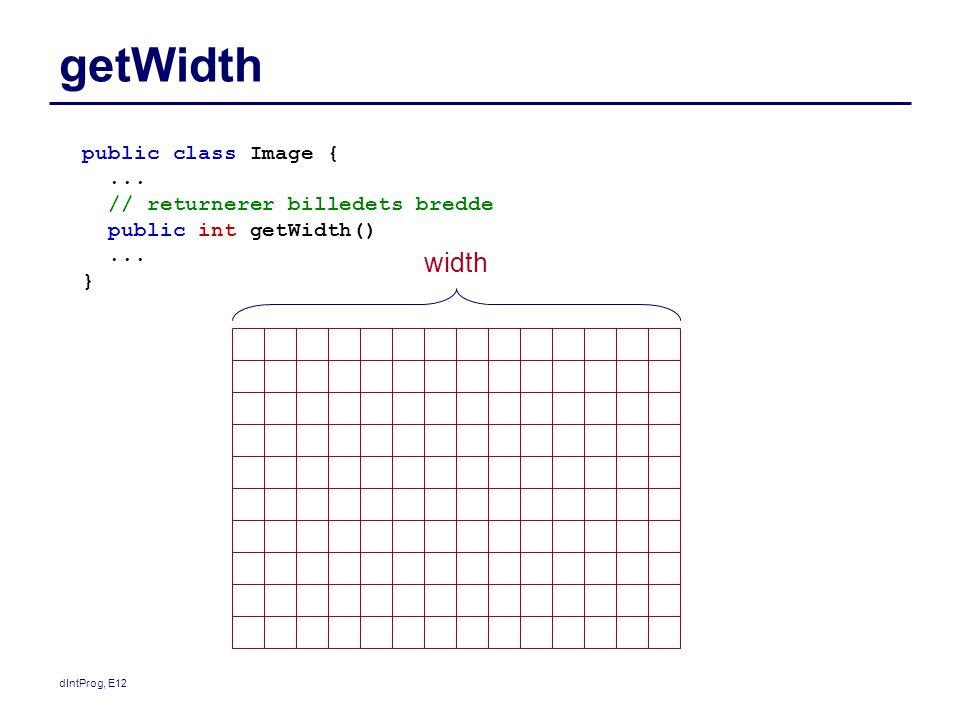 dIntProg, E12 getWidth public class Image {... // returnerer billedets bredde public int getWidth()... } width