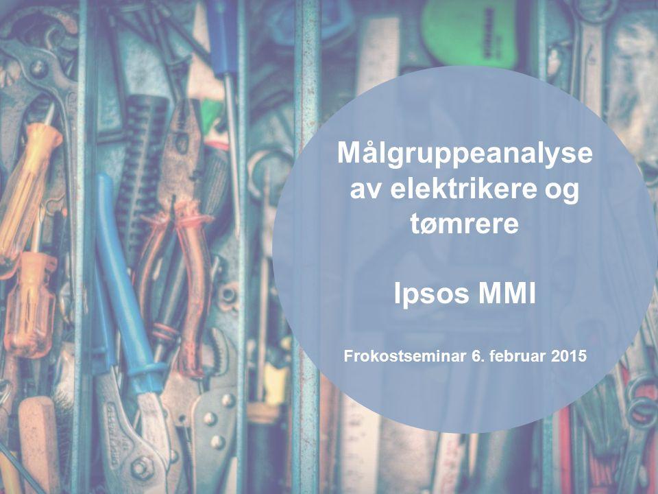 Målgruppeanalyse av elektrikere og tømrere Ipsos MMI Frokostseminar 6. februar 2015