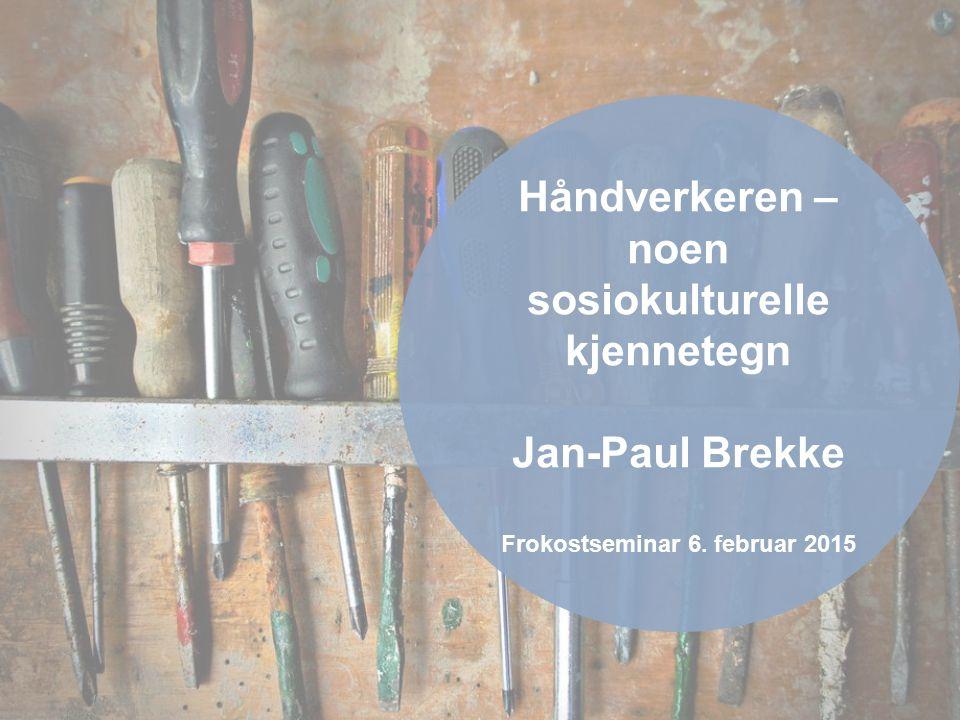 Håndverkeren – noen sosiokulturelle kjennetegn Jan-Paul Brekke Frokostseminar 6. februar 2015