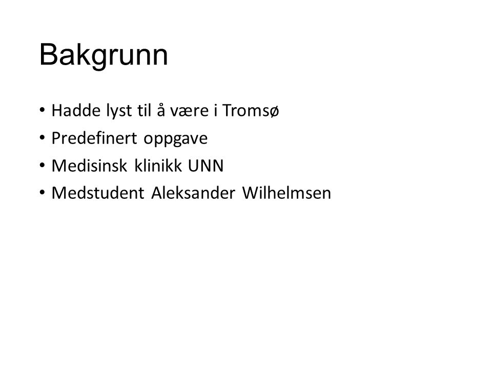 Bakgrunn Hadde lyst til å være i Tromsø Predefinert oppgave Medisinsk klinikk UNN Medstudent Aleksander Wilhelmsen