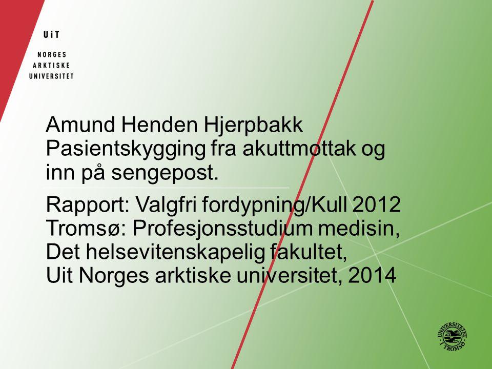 Amund Henden Hjerpbakk Pasientskygging fra akuttmottak og inn på sengepost. Rapport: Valgfri fordypning/Kull 2012 Tromsø: Profesjonsstudium medisin, D