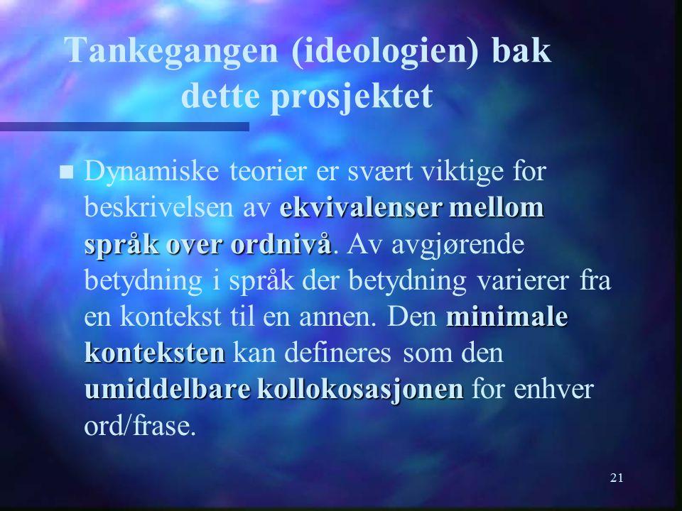 21 Tankegangen (ideologien) bak dette prosjektet n ekvivalenser mellom språk over ordnivå minimale konteksten umiddelbare kollokosasjonen n Dynamiske