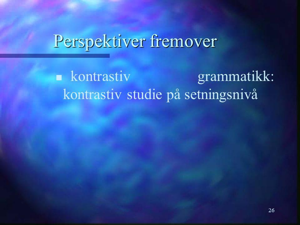 26 Perspektiver fremover n n kontrastiv grammatikk: kontrastiv studie på setningsnivå