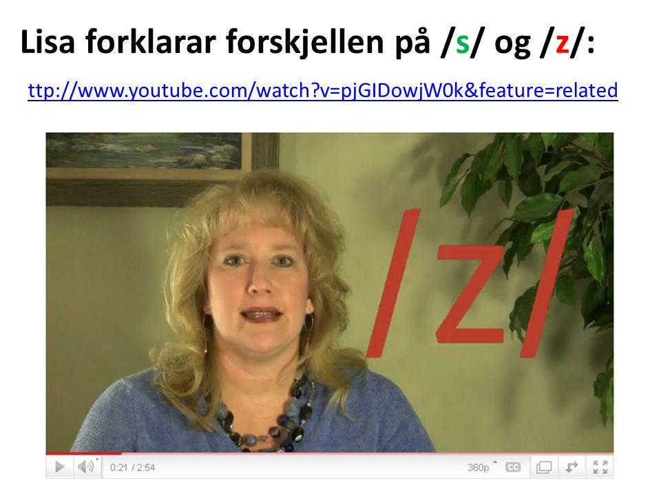 Lisa forklarar forskjellen på /s/ og /z/: ttp://www.youtube.com/watch?v=pjGIDowjW0k&feature=related ttp://www.youtube.com/watch?v=pjGIDowjW0k&feature=related